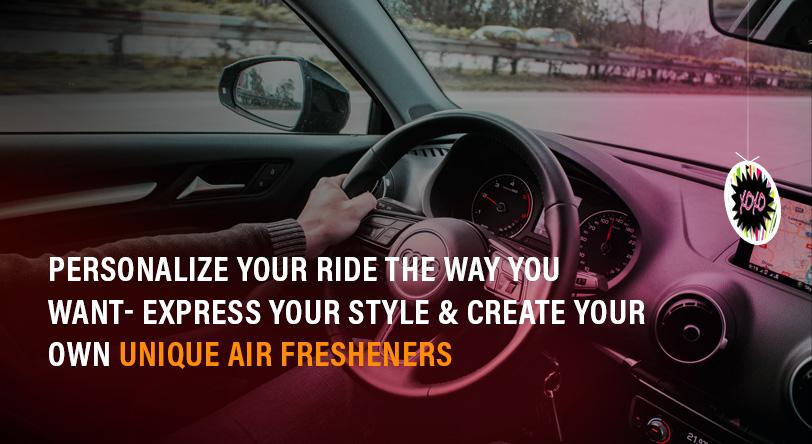 Personalize your Ride the way you want- Express your style & create your own unique air fresheners